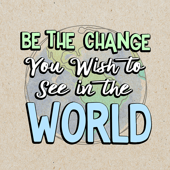 Be The Change - Inspirational Quotes